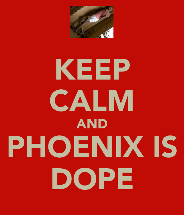 KEEP CALM AND PHOENIX IS DOPE
