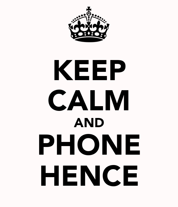 KEEP CALM AND PHONE HENCE