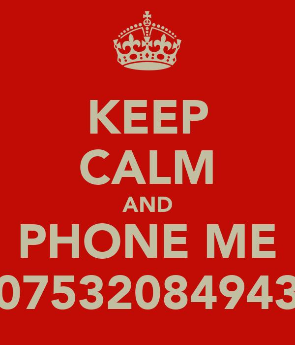 KEEP CALM AND PHONE ME 07532084943