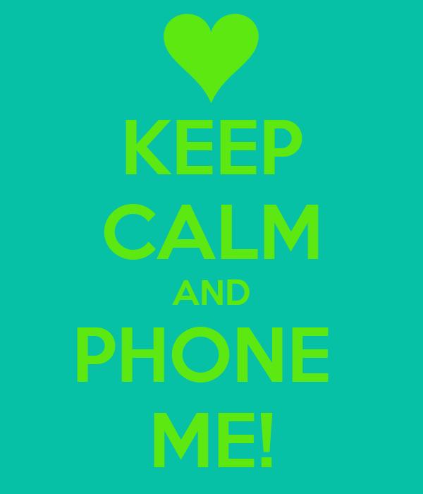 KEEP CALM AND PHONE  ME!