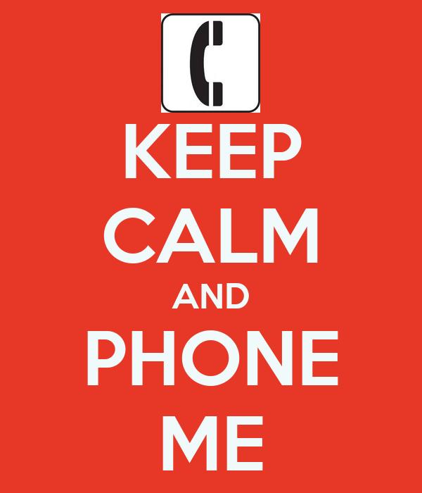 KEEP CALM AND PHONE ME