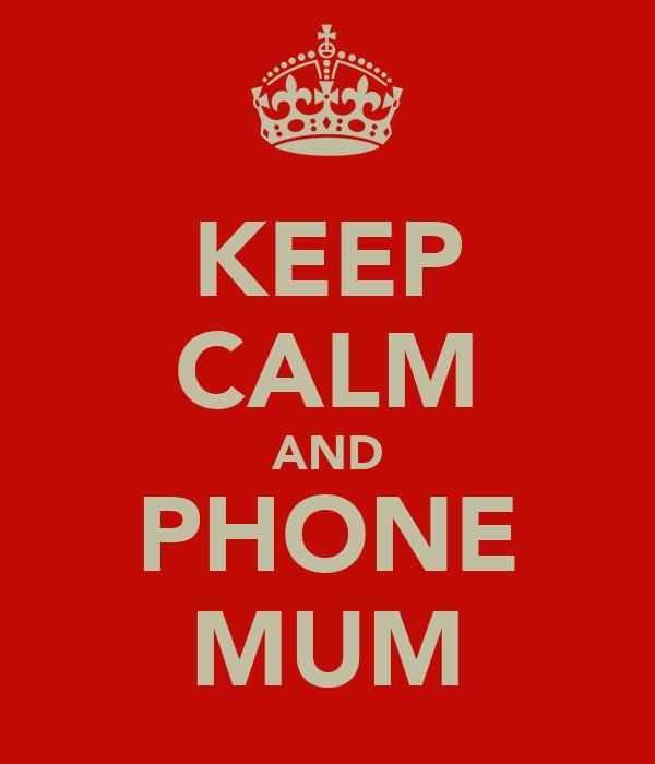 KEEP CALM AND PHONE MUM