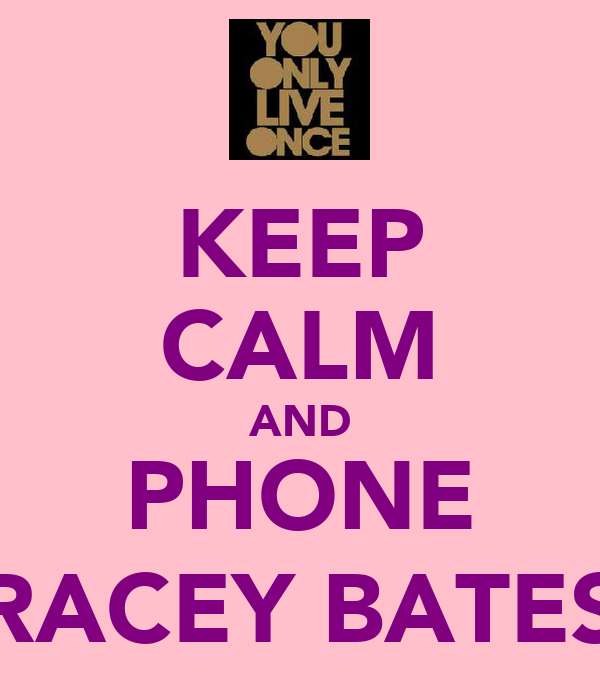 KEEP CALM AND PHONE TRACEY BATES;)