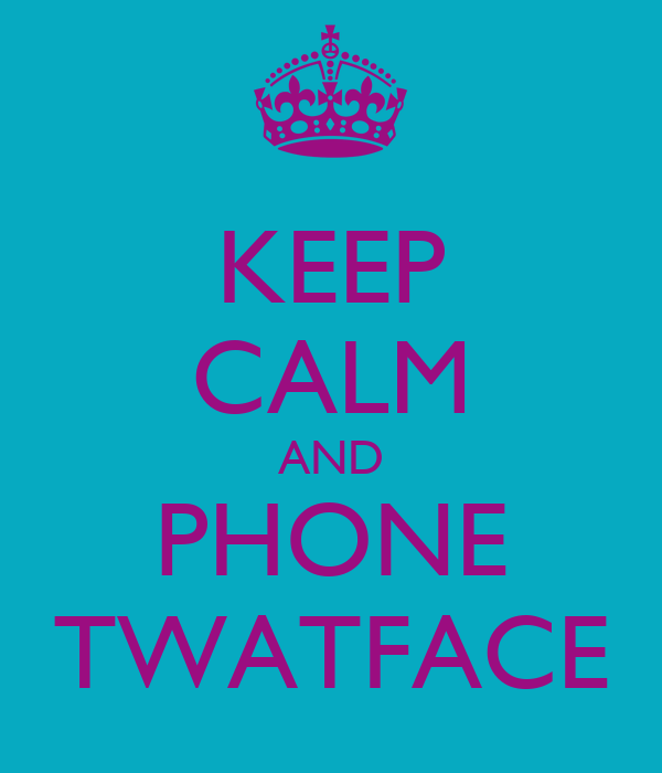 KEEP CALM AND PHONE TWATFACE