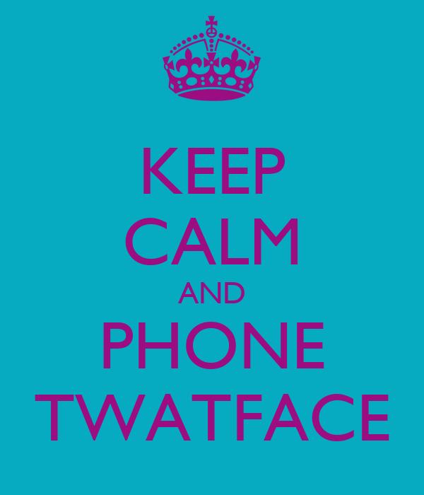 KEEP CALM AND PHONE TWATFACE