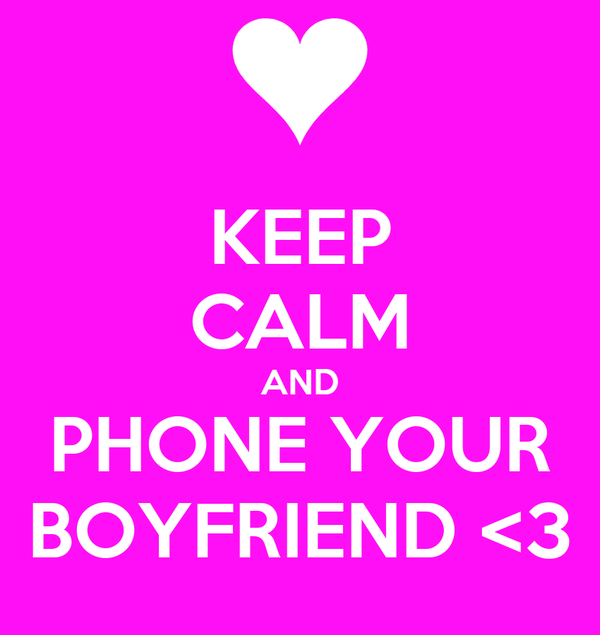 KEEP CALM AND PHONE YOUR BOYFRIEND <3