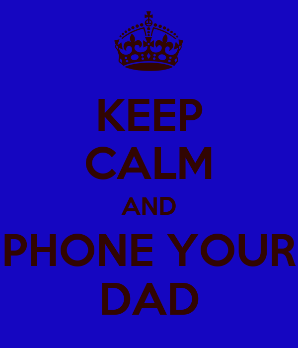 KEEP CALM AND PHONE YOUR DAD