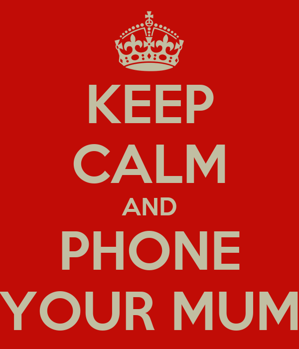 KEEP CALM AND PHONE YOUR MUM