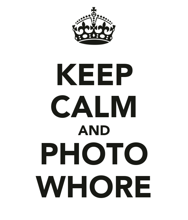 KEEP CALM AND PHOTO WHORE
