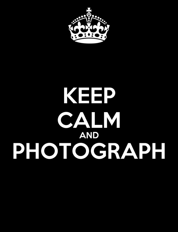 KEEP CALM AND PHOTOGRAPH