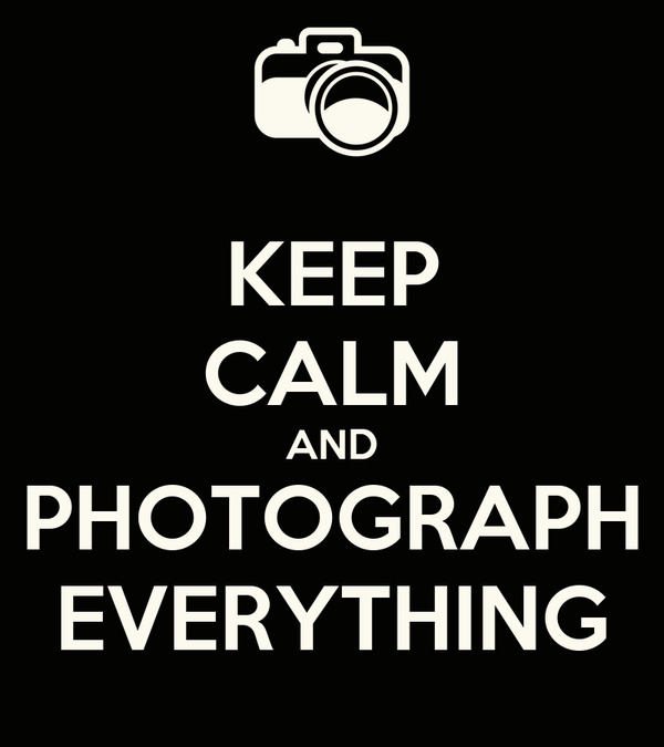 KEEP CALM AND PHOTOGRAPH EVERYTHING