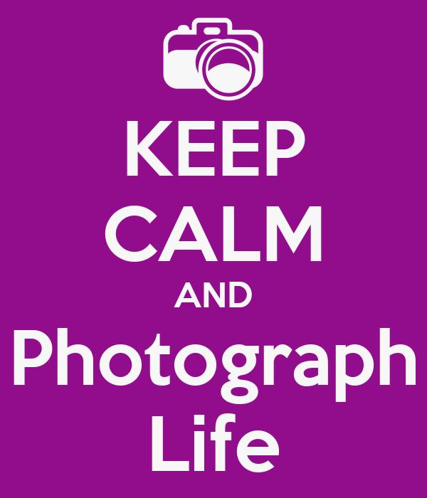 KEEP CALM AND Photograph Life