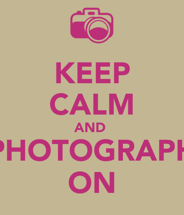 KEEP CALM AND  PHOTOGRAPH ON