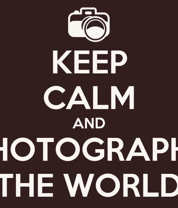 KEEP CALM AND  PHOTOGRAPHS  THE WORLD