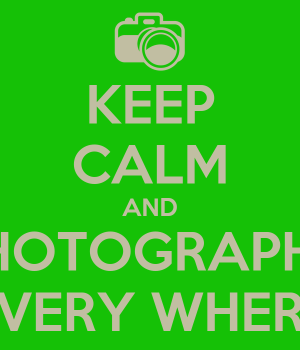 KEEP CALM AND PHOTOGRAPHY EVERY WHERE