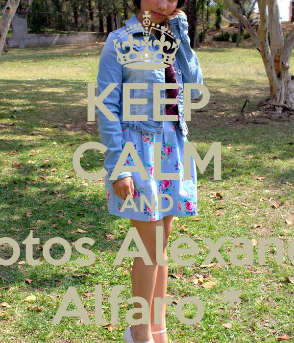 KEEP CALM AND Photos Alexandra Alfaro *
