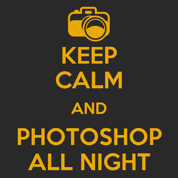 KEEP CALM AND PHOTOSHOP ALL NIGHT
