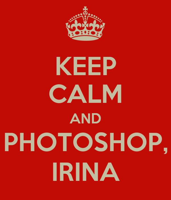 KEEP CALM AND PHOTOSHOP, IRINA