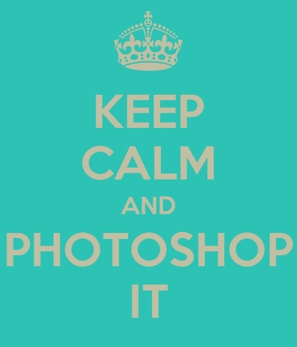 KEEP CALM AND PHOTOSHOP IT