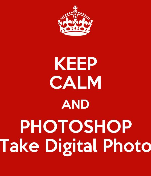 KEEP CALM AND PHOTOSHOP Take Digital Photo