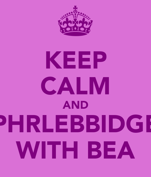 KEEP CALM AND PHRLEBBIDGE WITH BEA