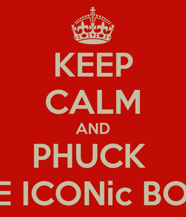 KEEP CALM AND PHUCK  THE ICONic BOYZ