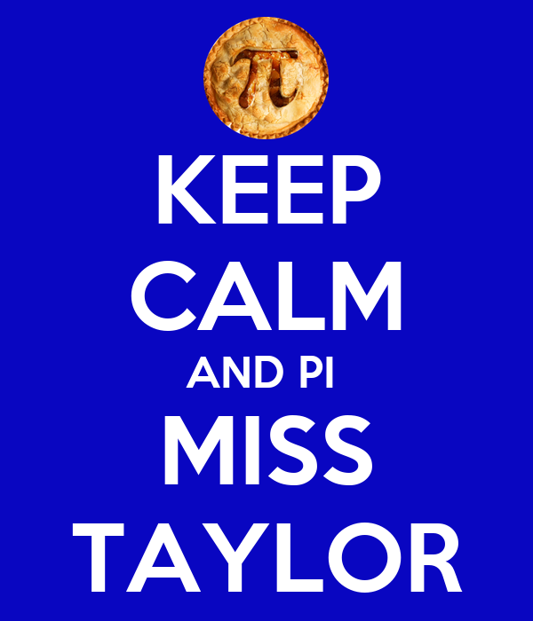 KEEP CALM AND PI  MISS TAYLOR