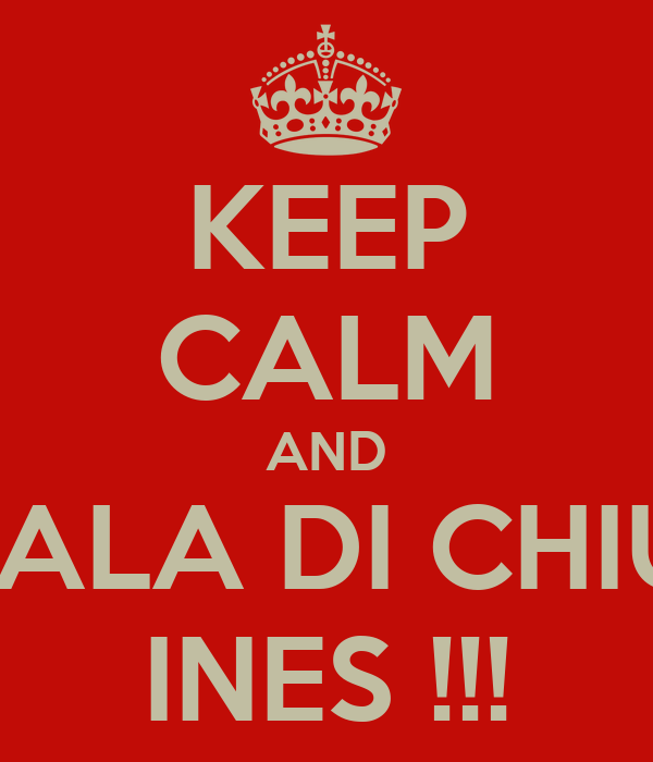 KEEP CALM AND PIANTALA DI CHIUDERE INES !!!