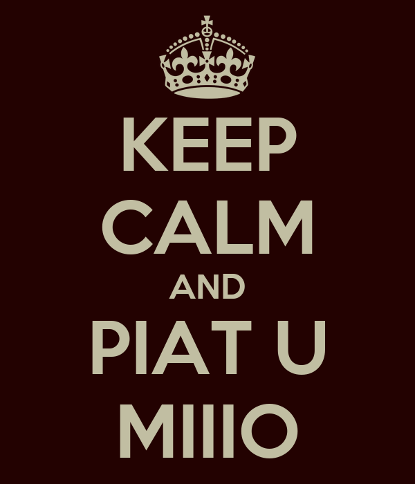 KEEP CALM AND PIAT U MIIIO