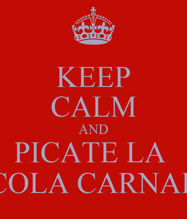 KEEP CALM AND PICATE LA  COLA CARNAL