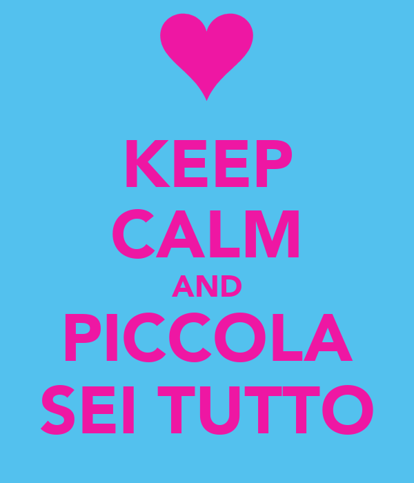 KEEP CALM AND PICCOLA SEI TUTTO