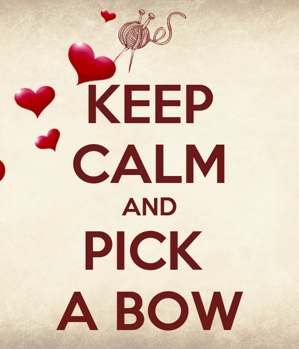 KEEP CALM AND PICK  A BOW