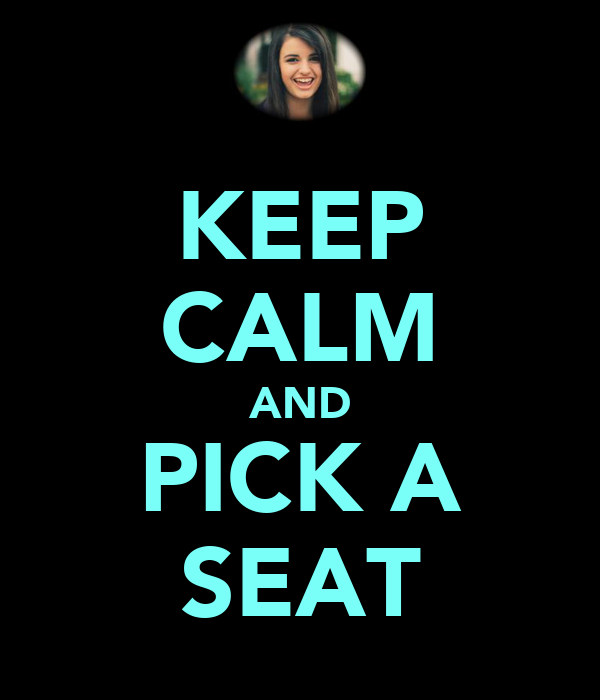 KEEP CALM AND PICK A SEAT