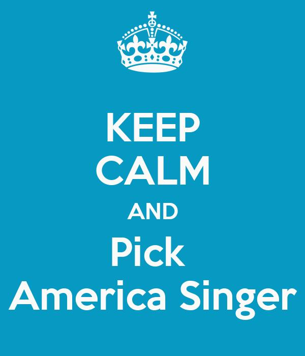 KEEP CALM AND Pick  America Singer