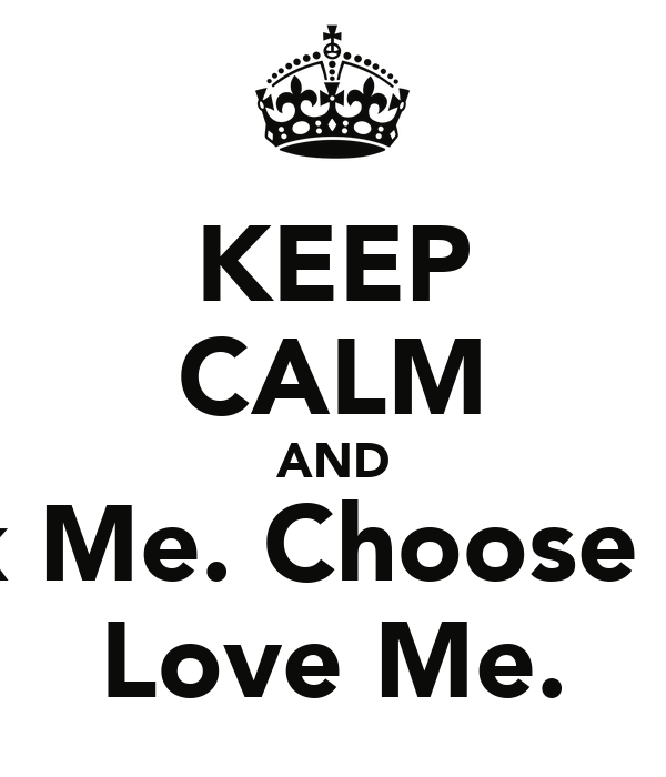 KEEP CALM AND Pick Me. Choose Me. Love Me.