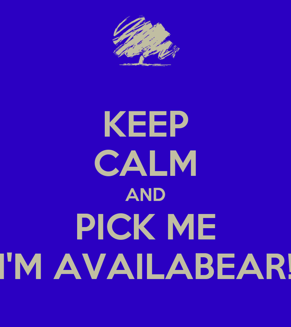 KEEP CALM AND PICK ME I'M AVAILABEAR!