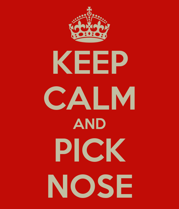 KEEP CALM AND PICK NOSE