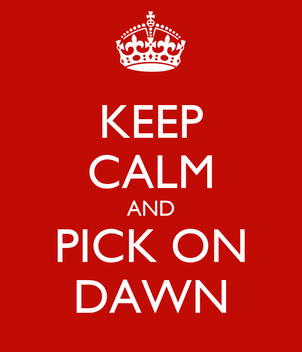 KEEP CALM AND PICK ON DAWN