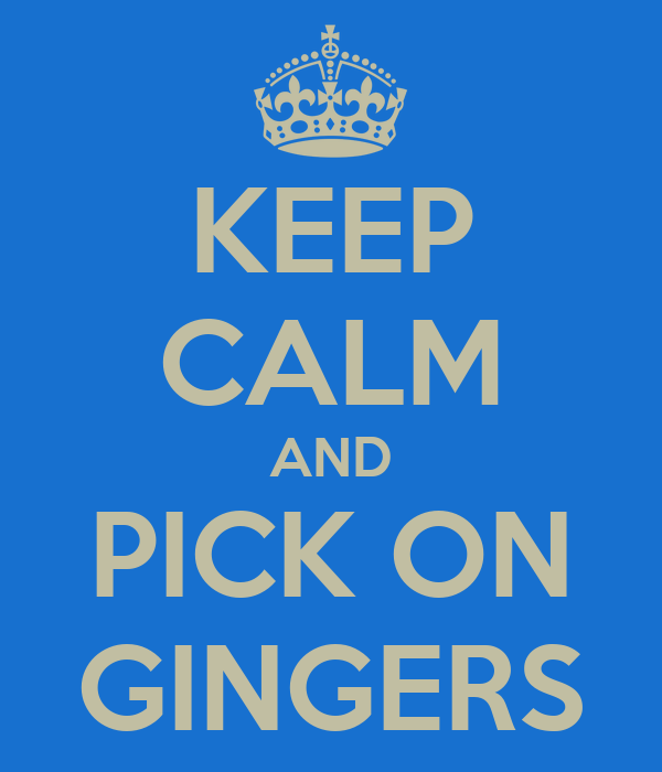 KEEP CALM AND PICK ON GINGERS