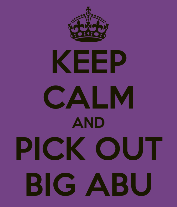 KEEP CALM AND PICK OUT BIG ABU