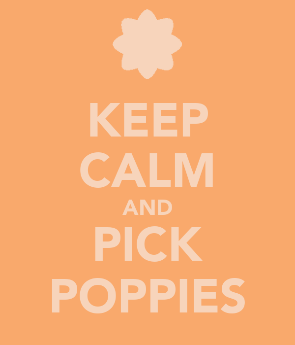 KEEP CALM AND PICK POPPIES