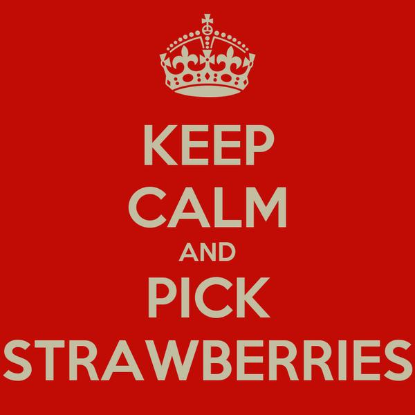 KEEP CALM AND PICK STRAWBERRIES
