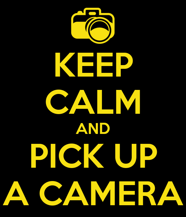 KEEP CALM AND PICK UP A CAMERA