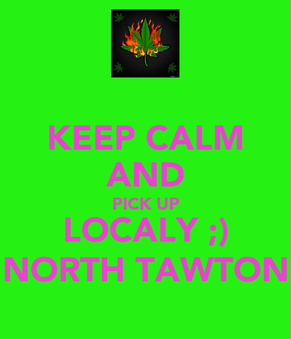 KEEP CALM AND PICK UP LOCALY ;) NORTH TAWTON