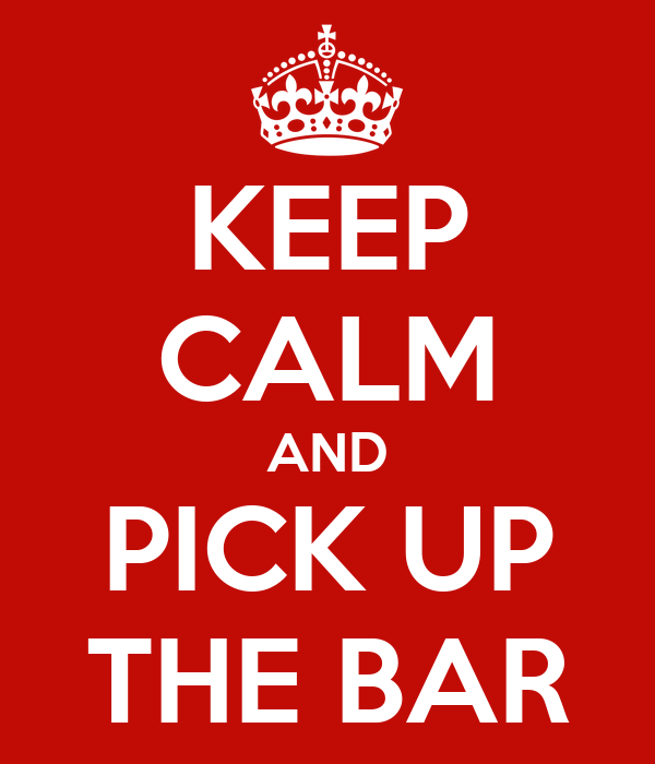 KEEP CALM AND PICK UP THE BAR