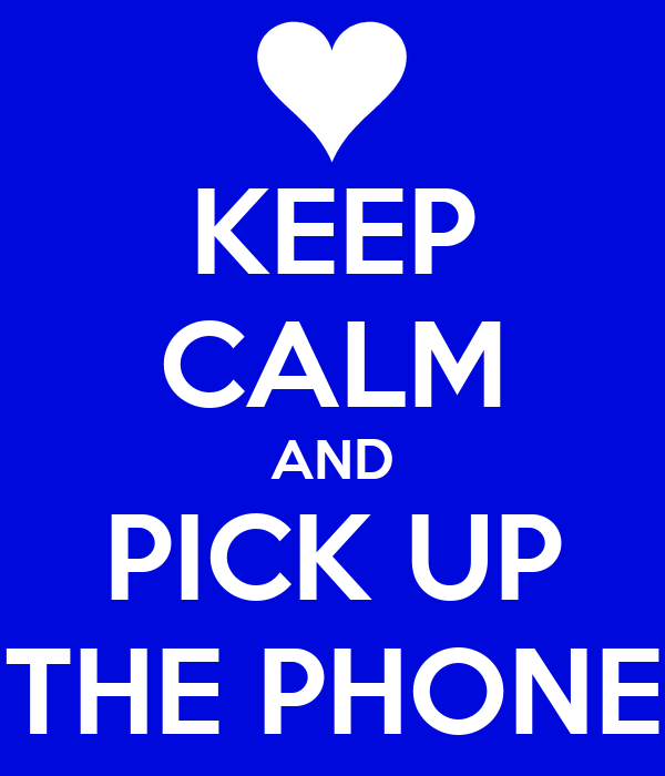 KEEP CALM AND PICK UP THE PHONE