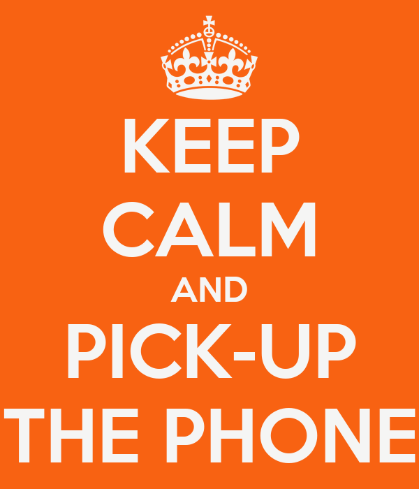 KEEP CALM AND PICK-UP THE PHONE