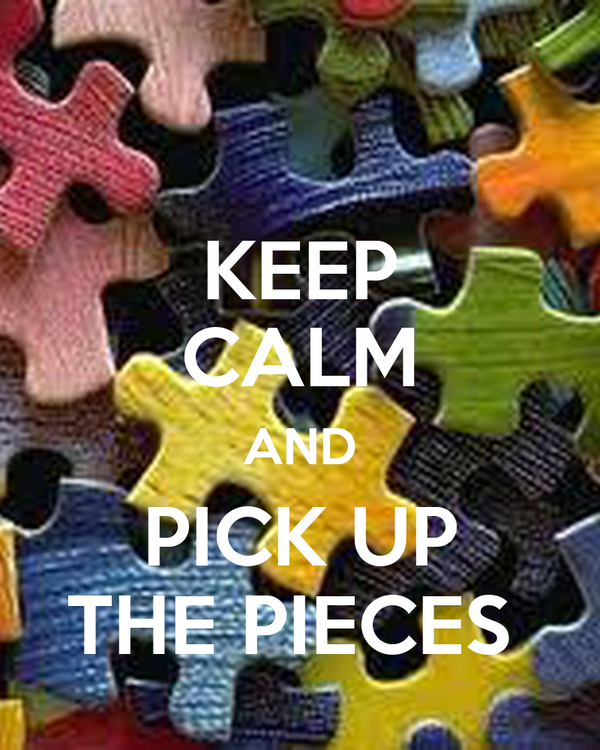 KEEP CALM AND PICK UP THE PIECES