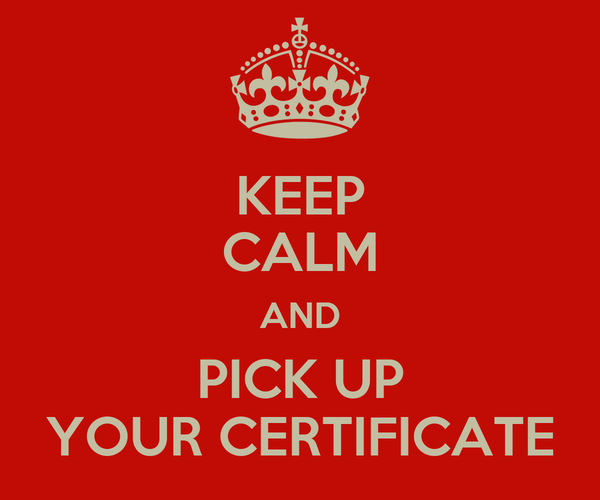 KEEP CALM AND PICK UP YOUR CERTIFICATE