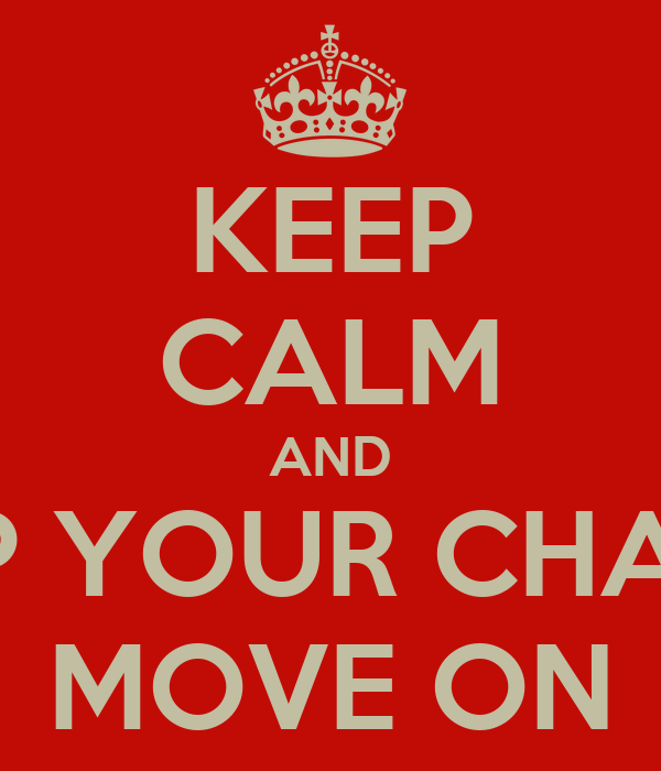 KEEP CALM AND PICK UP YOUR CHAIR AND MOVE ON